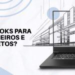 Como escolher notebooks ideais para Arquitetos e Engenheiros?