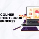 Como escolher notebooks ideais para Designers?